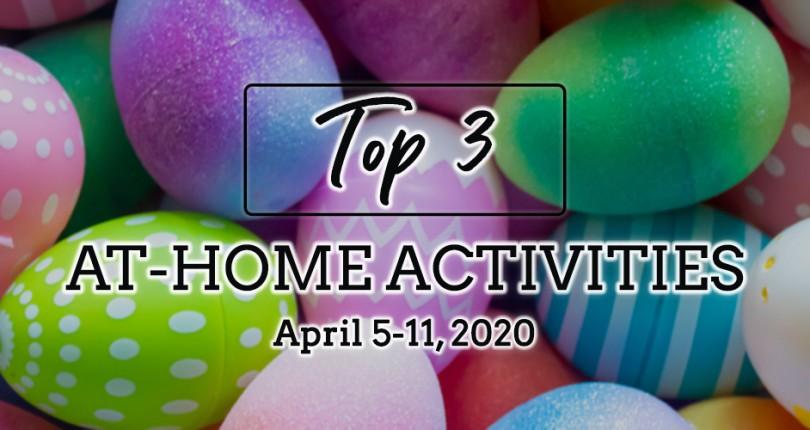 TOP 3 AT-HOME ACTIVITIES: APRIL 5-11, 2020