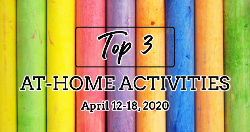 TOP 3 AT-HOME ACTIVITIES: APRIL 12-18, 2020