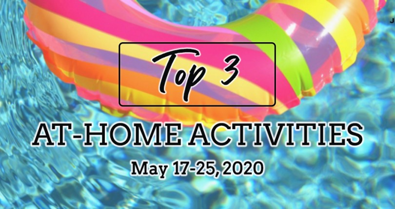 TOP 3 AT-HOME ACTIVITIES: MAY 17-25, 2020