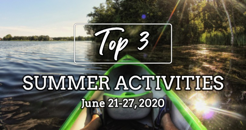 TOP 3 SUMMER ACTIVITIES: JUNE 21-27, 2020