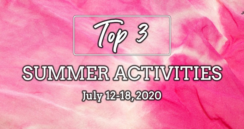 TOP 3 SUMMER ACTIVITIES: JULY 12-18, 2020