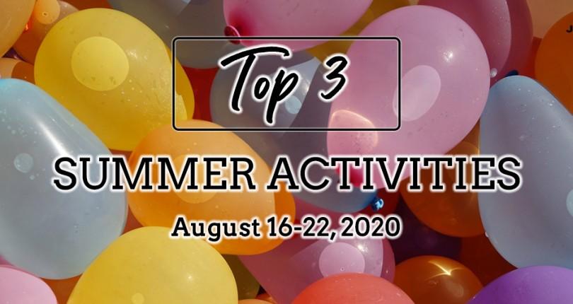 TOP 3 SUMMER ACTIVITIES: AUGUST 16-22, 2020
