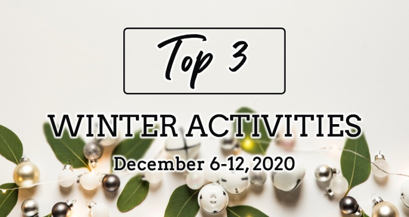TOP 3 WINTER ACTIVITIES: DECEMBER 6-12, 2020