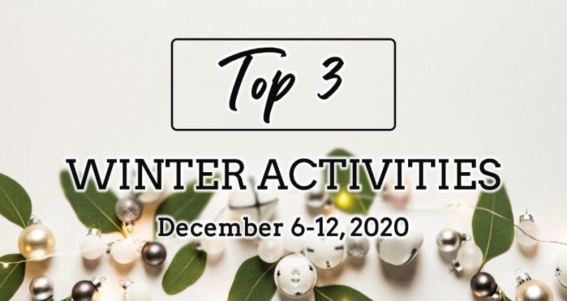 TOP 3 WINTER ACTIVITIES: DECEMBER 6-12, 2020